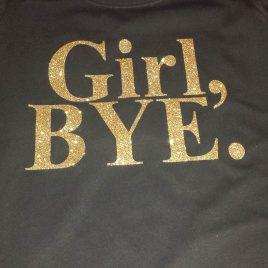 Girl,Bye T-Shirt (Glitter Vinyl)